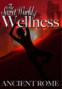 The Secret World of Wellness: Ancient Rome