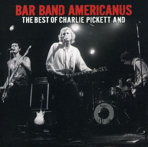 Bar Band Americanus: The Best Of Charlie Pickett and